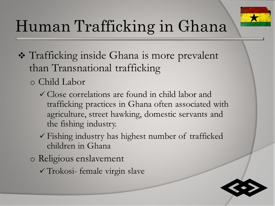 Human Trafficking in Ghana  Trafficking inside Ghana is more prevalent than Transnational trafficking o Child Labor Close correlations are found in child labor and trafficking practices in Ghana often associated with agriculture, street hawking, domestic servants and the fishing industry.