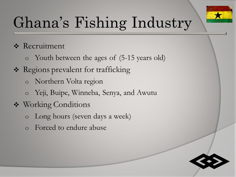 Ghana's Fishing Industry  Recruitment o Youth between the ages of (5-15 years old)  Regions prevalent for trafficking o Northern Volta region o Yeji, Buipe, Winneba, Senya, and Awutu  Working Conditions o Long hours (seven days a week) o Forced to endure abuse