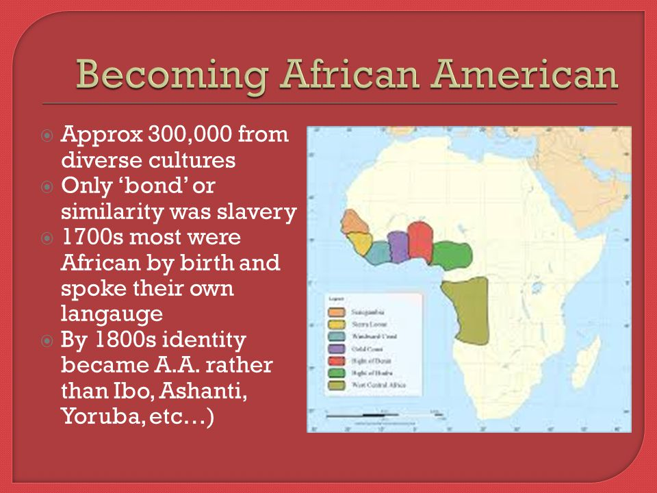  Approx 300,000 from diverse cultures  Only 'bond' or similarity was slavery  1700s most were African by birth and spoke their own langauge  By 1800s identity became A.A.
