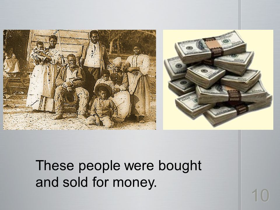 These people were bought and sold for money. 10