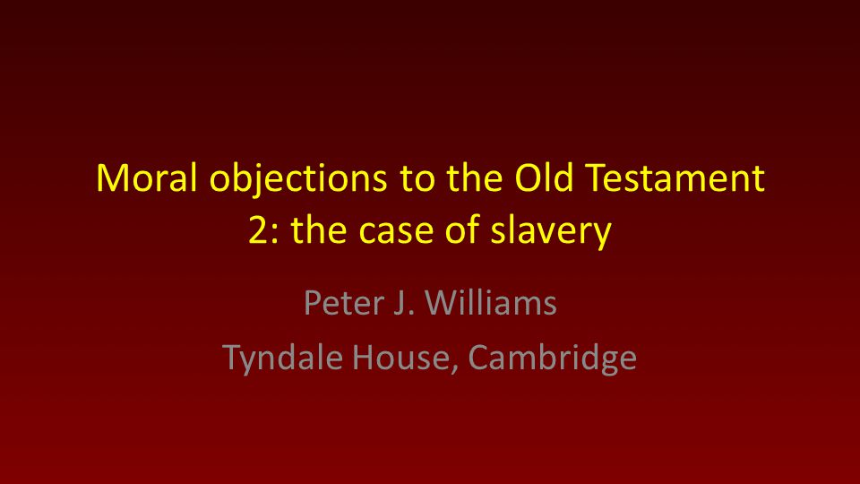 Moral objections to the Old Testament 2: the case of slavery Peter J. Williams Tyndale House, Cambridge