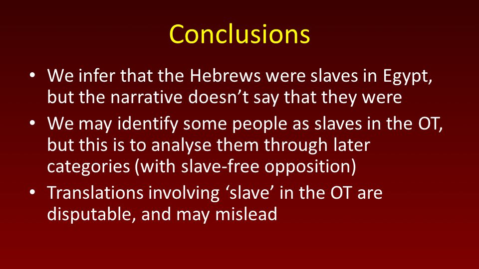 Conclusions We infer that the Hebrews were slaves in Egypt, but the narrative doesn't say that they were We may identify some people as slaves in the