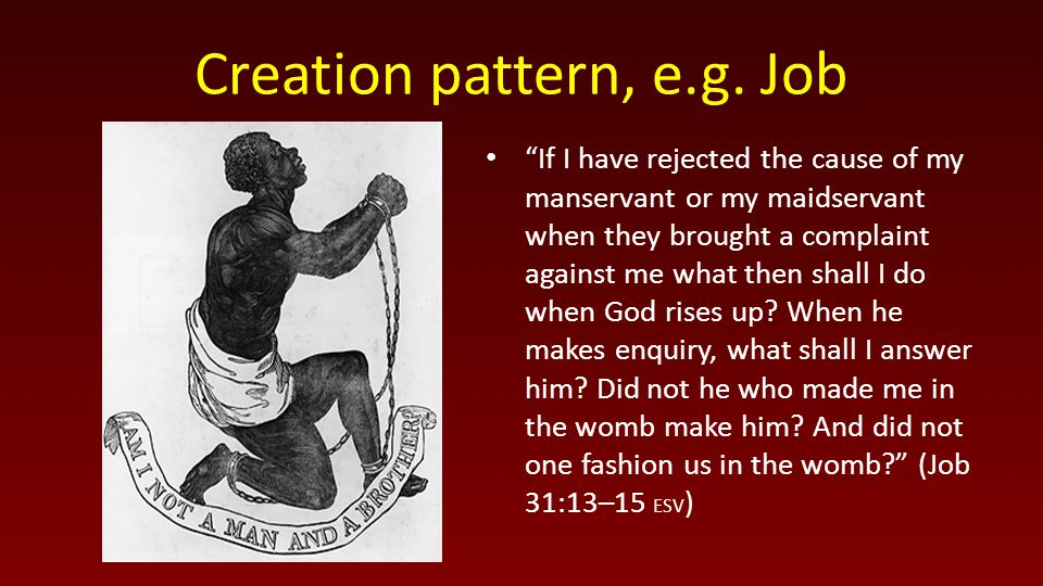 "Creation pattern, e.g. Job ""If I have rejected the cause of my manservant or my maidservant when they brought a complaint against me what then shall I"