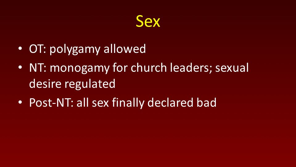 Sex OT: polygamy allowed NT: monogamy for church leaders; sexual desire regulated Post-NT: all sex finally declared bad