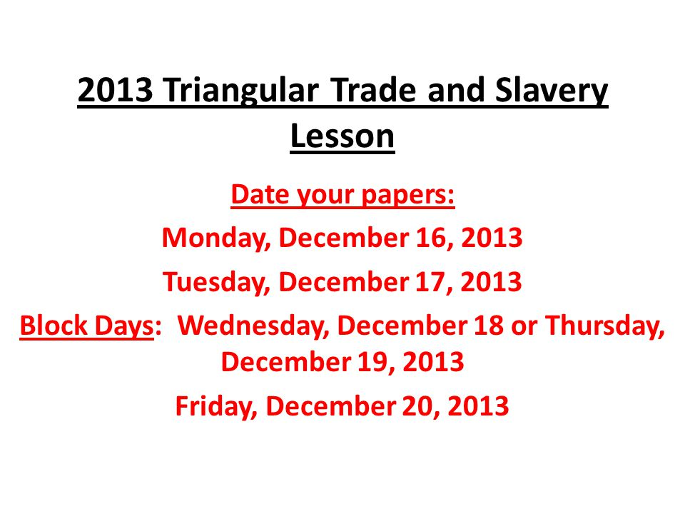 2013 Triangular Trade and Slavery Lesson Date your papers: Monday, December 16, 2013 Tuesday, December 17, 2013 Block Days: Wednesday, December 18 or Thursday, December 19, 2013 Friday, December 20, 2013