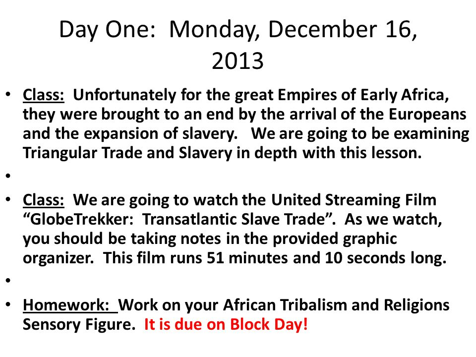 Day One: Monday, December 16, 2013 Class: Unfortunately for the great Empires of Early Africa, they were brought to an end by the arrival of the Europeans and the expansion of slavery.