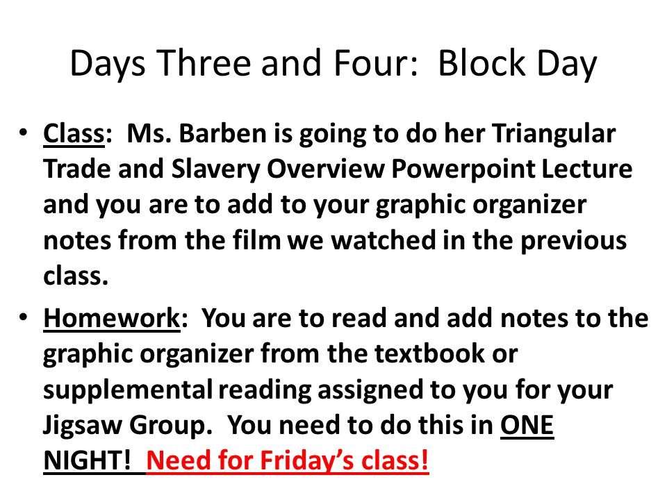 Days Three and Four: Block Day Class: Ms. Barben is going to do her Triangular Trade and Slavery Overview Powerpoint Lecture and you are to add to you