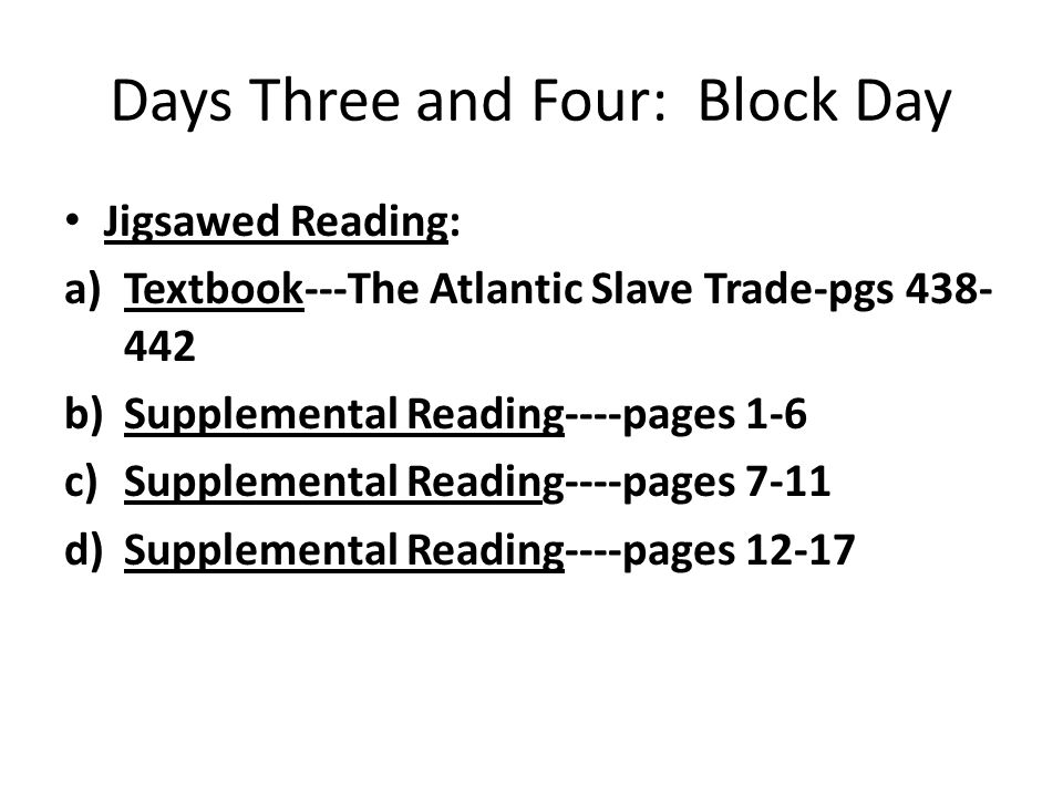 Days Three and Four: Block Day Jigsawed Reading: a)Textbook---The Atlantic Slave Trade-pgs 438- 442 b)Supplemental Reading----pages 1-6 c)Supplemental