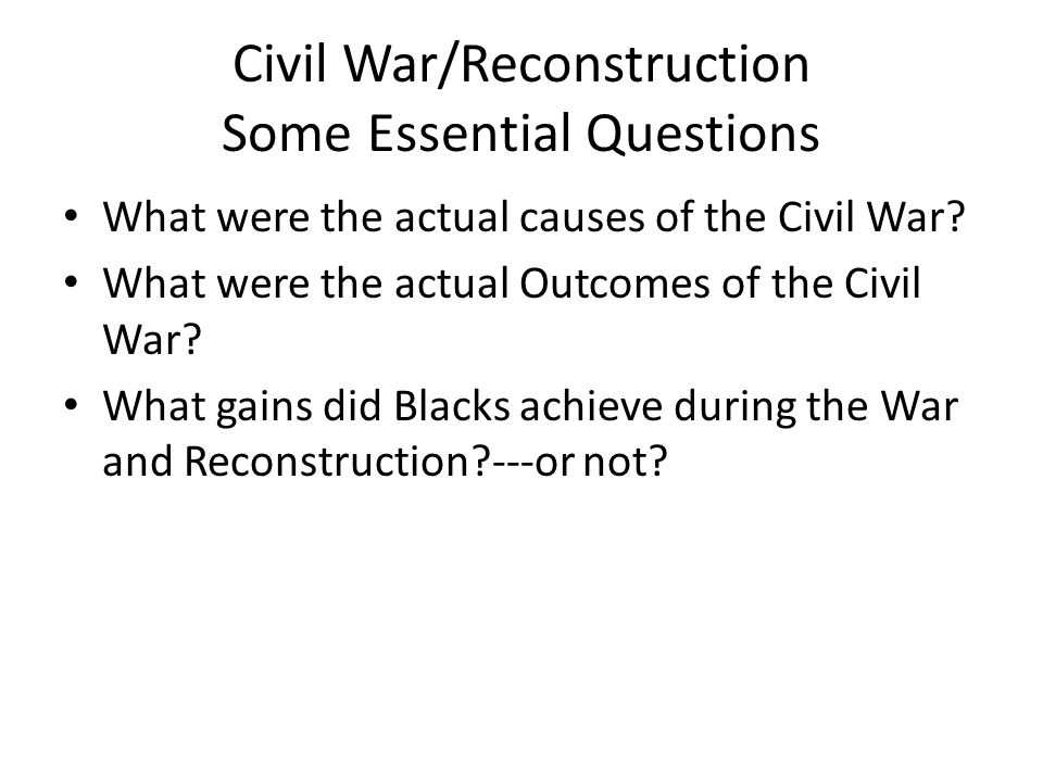 Civil War/Reconstruction Some Essential Questions What were the actual causes of the Civil War.
