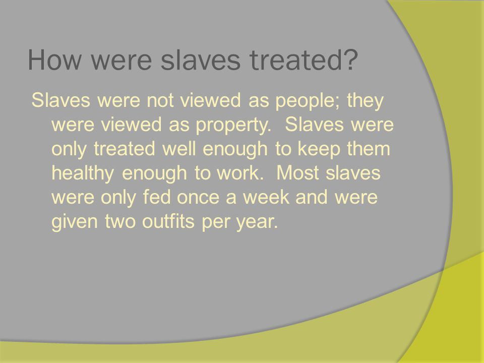 How were slaves treated.Slaves were not viewed as people; they were viewed as property.