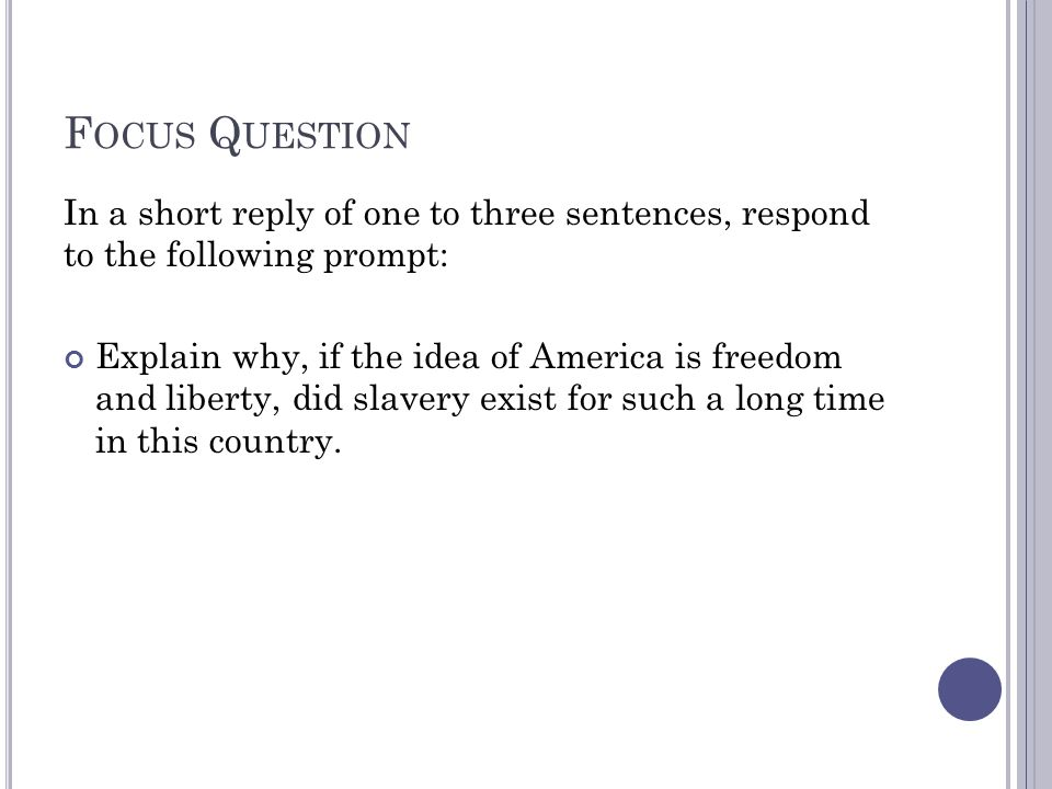 F OCUS Q UESTION In a short reply of one to three sentences, respond to the following prompt: Explain why, if the idea of America is freedom and liber