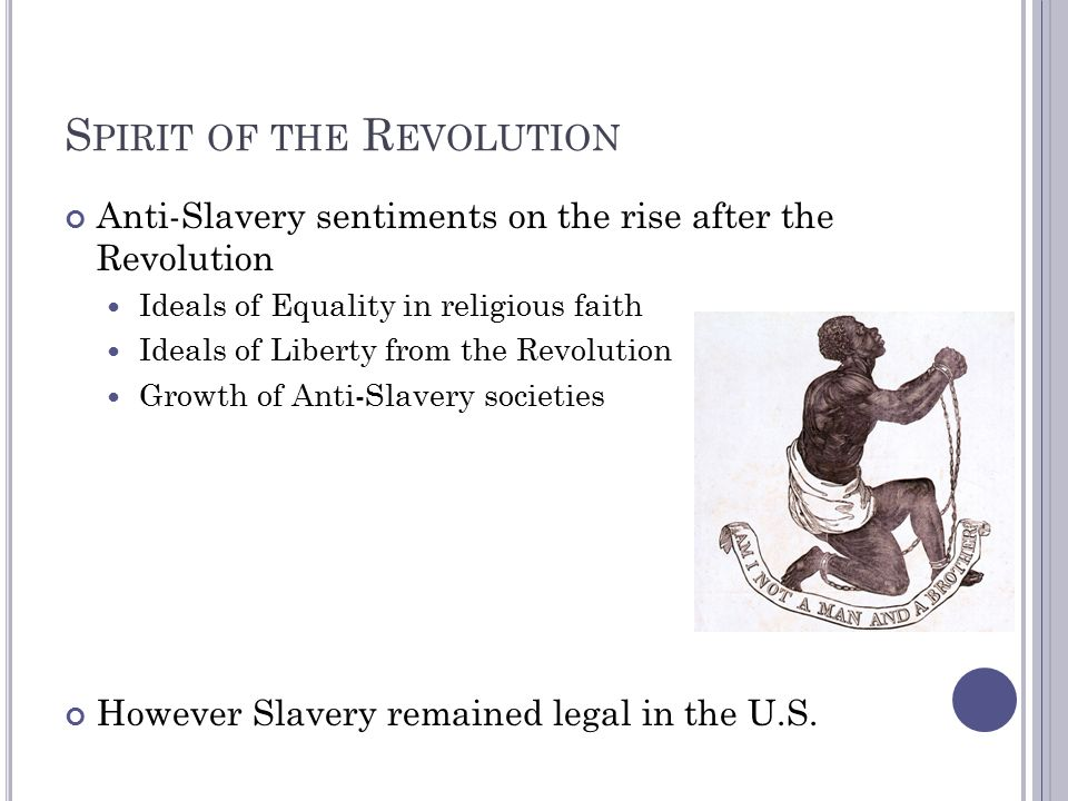 S PIRIT OF THE R EVOLUTION Anti-Slavery sentiments on the rise after the Revolution Ideals of Equality in religious faith Ideals of Liberty from the Revolution Growth of Anti-Slavery societies However Slavery remained legal in the U.S.