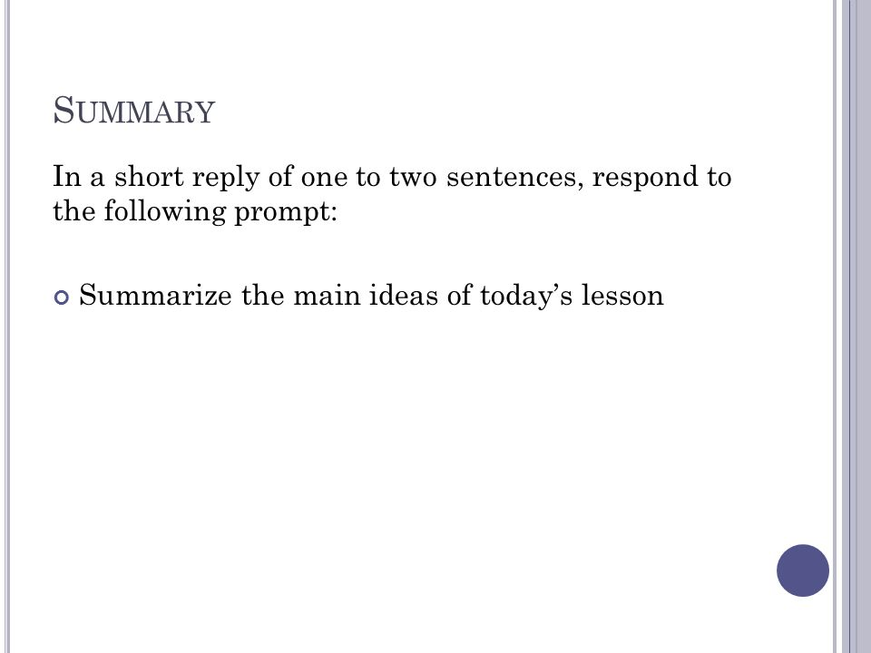 S UMMARY In a short reply of one to two sentences, respond to the following prompt: Summarize the main ideas of today's lesson