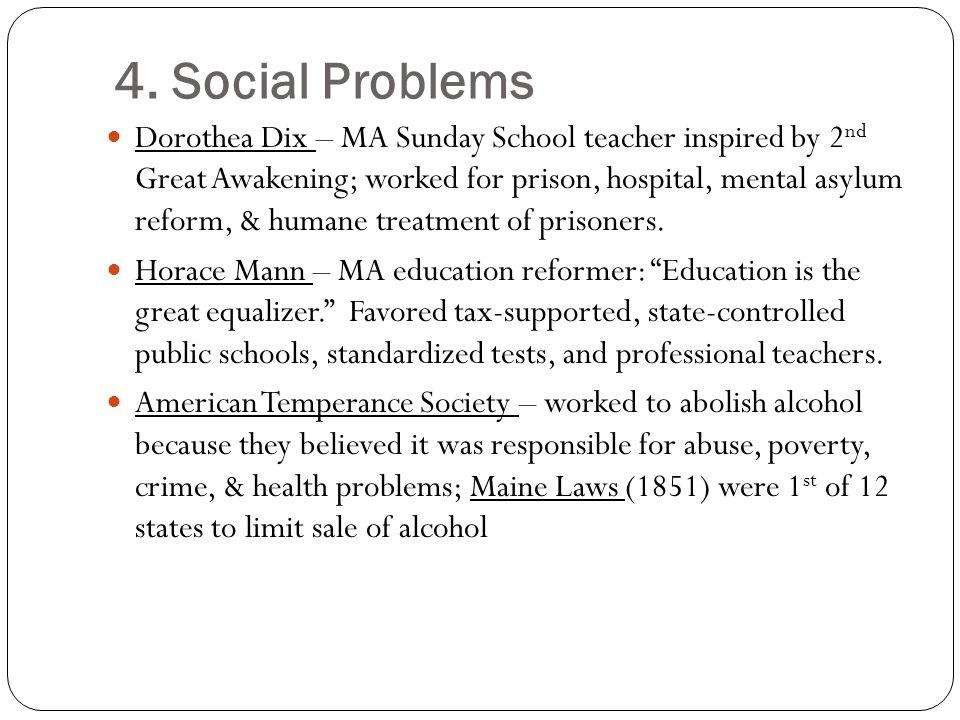 4. Social Problems Dorothea Dix – MA Sunday School teacher inspired by 2 nd Great Awakening; worked for prison, hospital, mental asylum reform, & huma