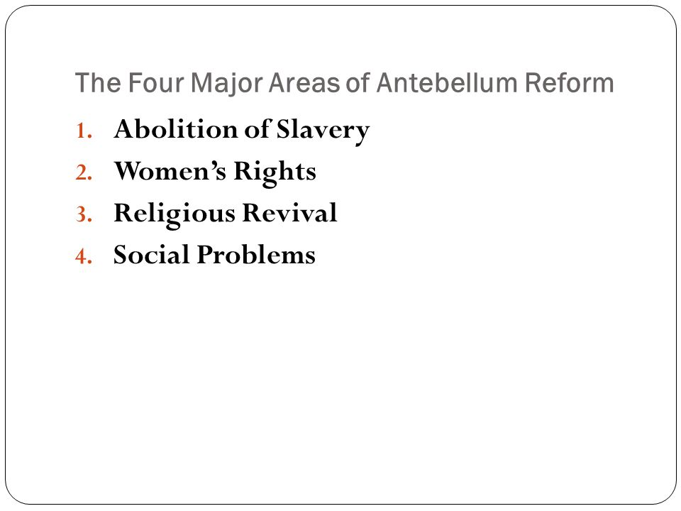 The Four Major Areas of Antebellum Reform 1.Abolition of Slavery 2.