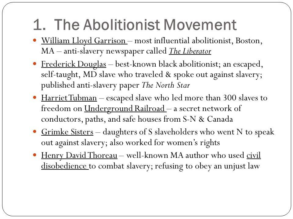 1. The Abolitionist Movement William Lloyd Garrison – most influential abolitionist, Boston, MA – anti-slavery newspaper called The Liberator Frederic