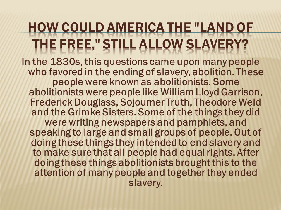 In the 1830s, this questions came upon many people who favored in the ending of slavery, abolition.