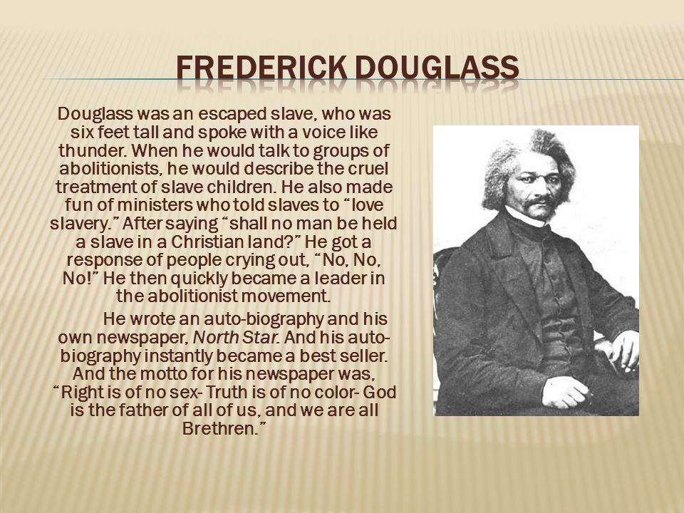 Douglass was an escaped slave, who was six feet tall and spoke with a voice like thunder.