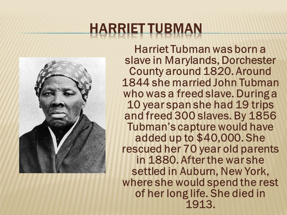 Harriet Tubman was born a slave in Marylands, Dorchester County around 1820. Around 1844 she married John Tubman who was a freed slave. During a 10 ye