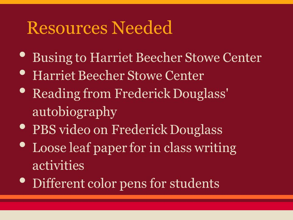 Resources Needed Busing to Harriet Beecher Stowe Center Harriet Beecher Stowe Center Reading from Frederick Douglass autobiography PBS video on Frederick Douglass Loose leaf paper for in class writing activities Different color pens for students