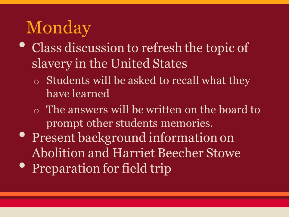 Monday Class discussion to refresh the topic of slavery in the United States o Students will be asked to recall what they have learned o The answers will be written on the board to prompt other students memories.