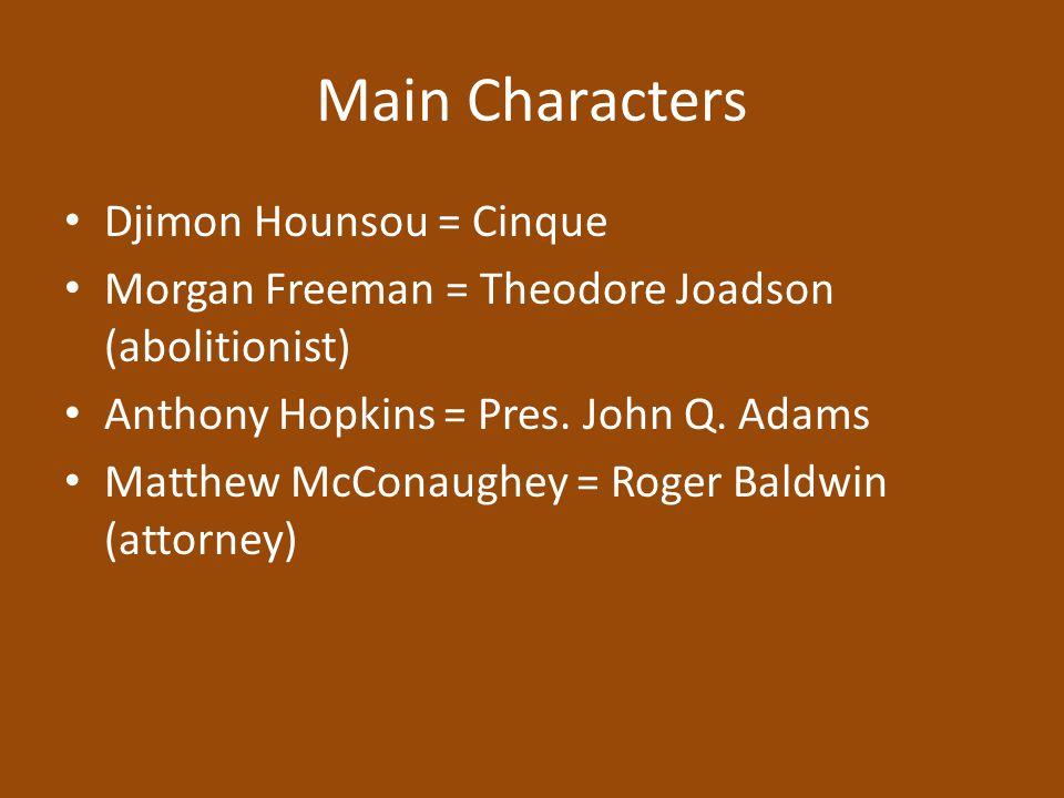Main Characters Djimon Hounsou = Cinque Morgan Freeman = Theodore Joadson (abolitionist) Anthony Hopkins = Pres. John Q. Adams Matthew McConaughey = R