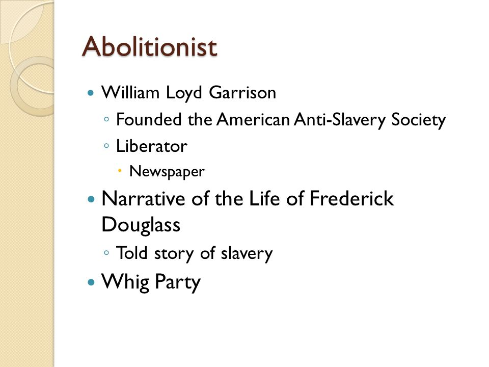 Abolitionist William Loyd Garrison ◦ Founded the American Anti-Slavery Society ◦ Liberator  Newspaper Narrative of the Life of Frederick Douglass ◦ Told story of slavery Whig Party