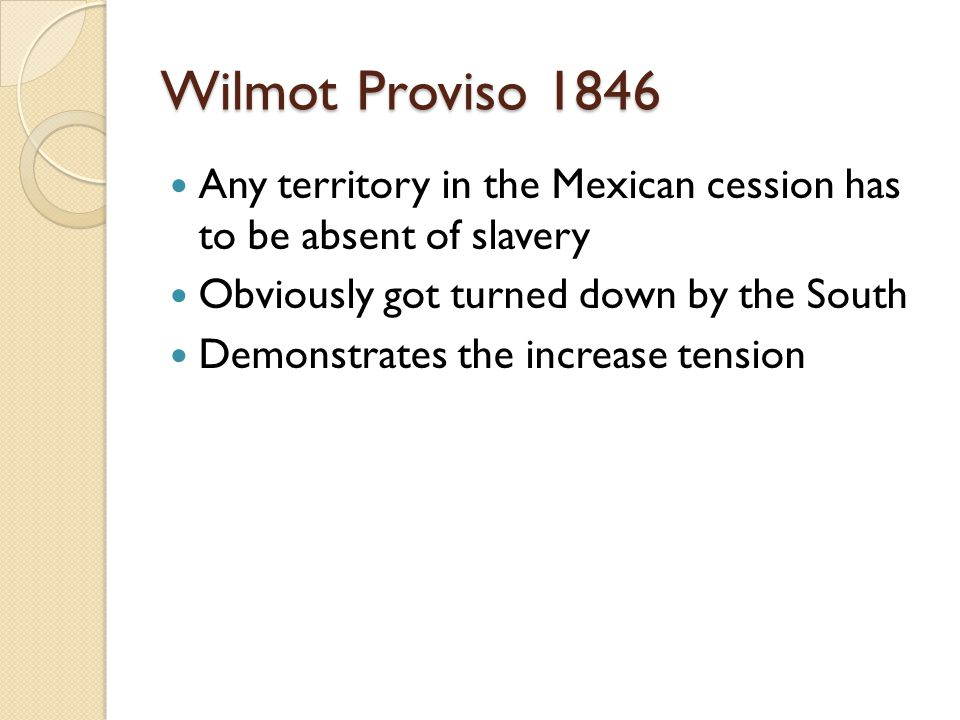 Wilmot Proviso 1846 Any territory in the Mexican cession has to be absent of slavery Obviously got turned down by the South Demonstrates the increase tension