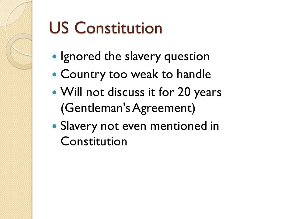 US Constitution Ignored the slavery question Country too weak to handle Will not discuss it for 20 years (Gentleman s Agreement) Slavery not even mentioned in Constitution