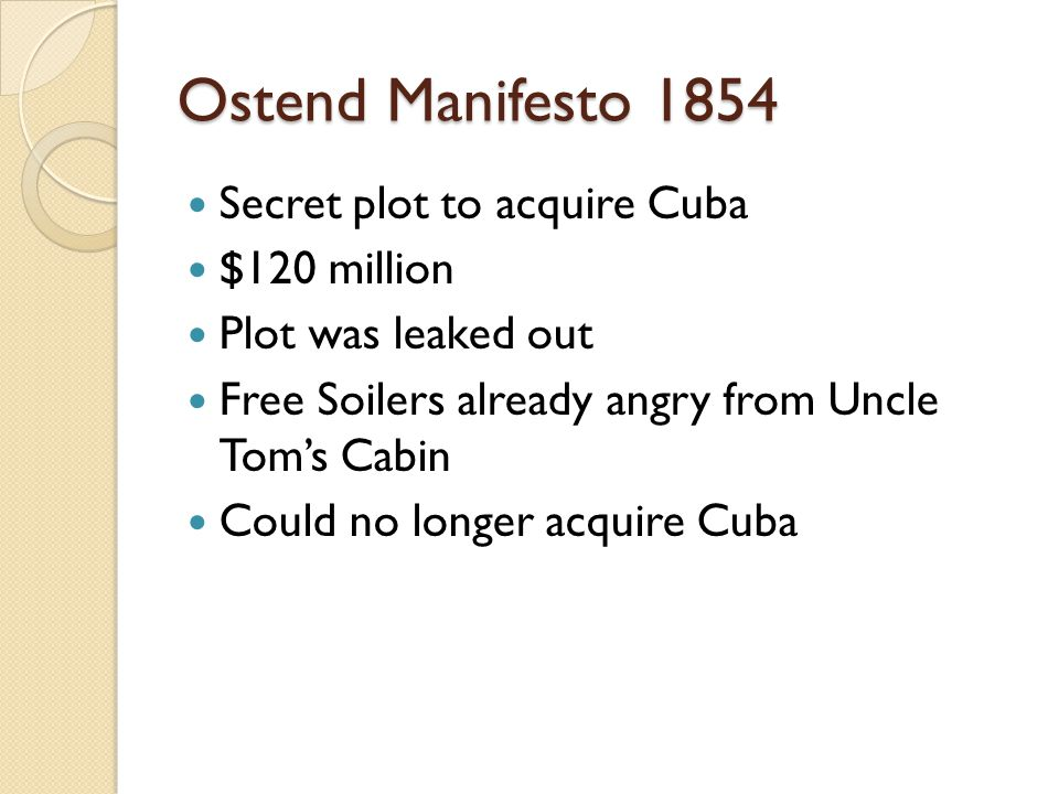 Ostend Manifesto 1854 Secret plot to acquire Cuba $120 million Plot was leaked out Free Soilers already angry from Uncle Tom's Cabin Could no longer acquire Cuba