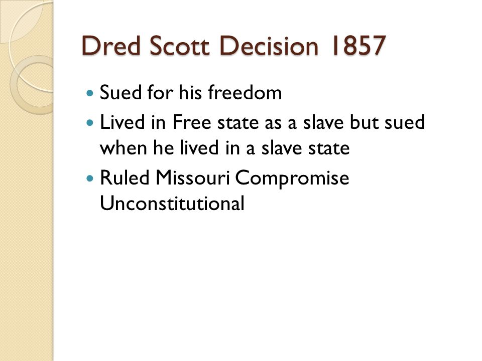 Dred Scott Decision 1857 Sued for his freedom Lived in Free state as a slave but sued when he lived in a slave state Ruled Missouri Compromise Unconstitutional