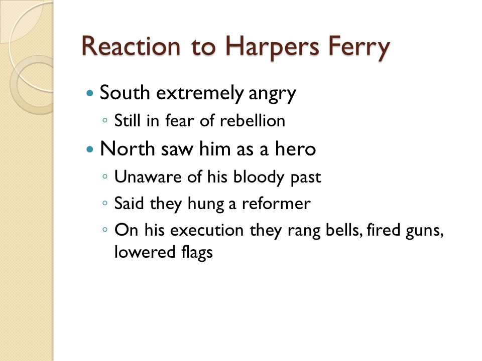 Reaction to Harpers Ferry South extremely angry ◦ Still in fear of rebellion North saw him as a hero ◦ Unaware of his bloody past ◦ Said they hung a reformer ◦ On his execution they rang bells, fired guns, lowered flags