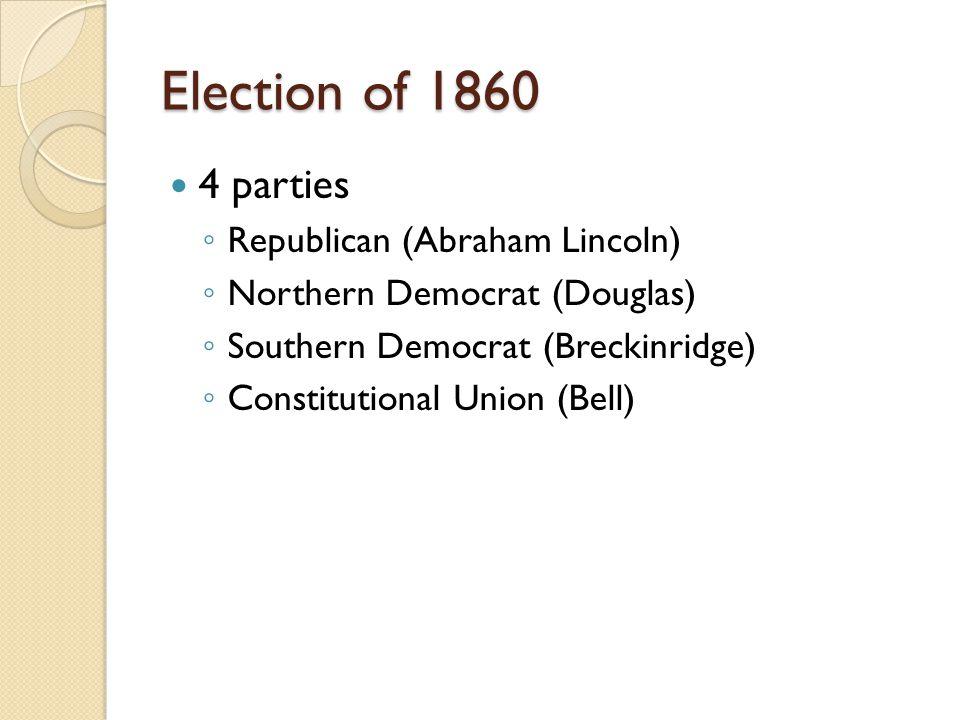 Election of 1860 4 parties ◦ Republican (Abraham Lincoln) ◦ Northern Democrat (Douglas) ◦ Southern Democrat (Breckinridge) ◦ Constitutional Union (Bell)