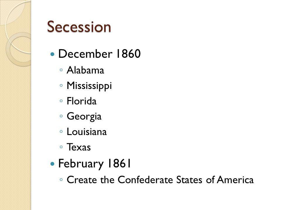 Secession December 1860 ◦ Alabama ◦ Mississippi ◦ Florida ◦ Georgia ◦ Louisiana ◦ Texas February 1861 ◦ Create the Confederate States of America