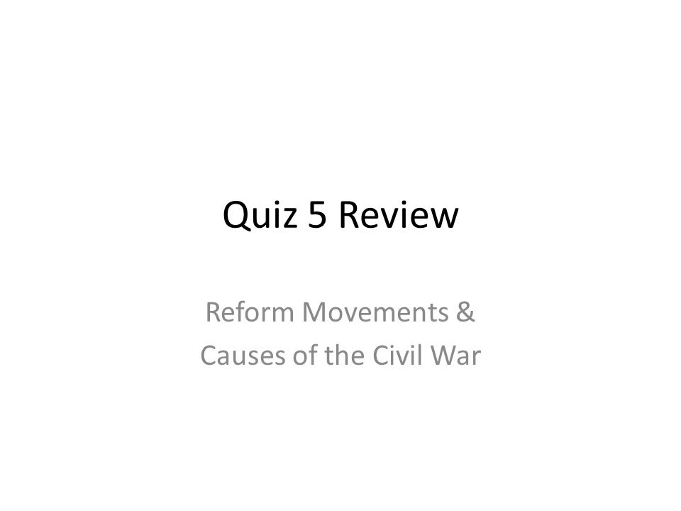 Quiz 5 Review Reform Movements & Causes of the Civil War