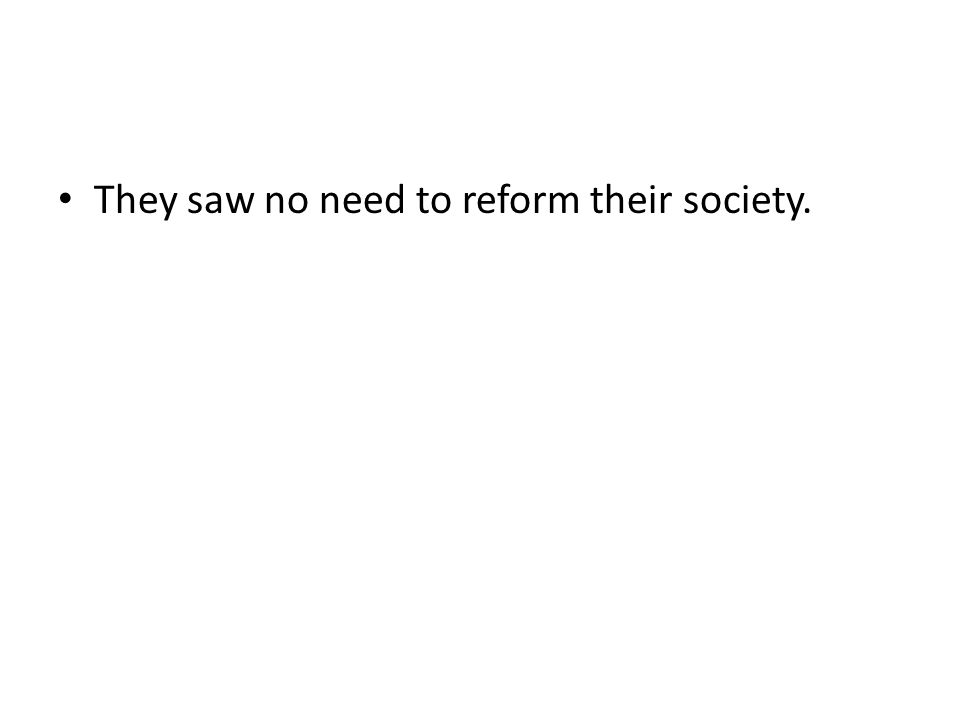 They saw no need to reform their society.