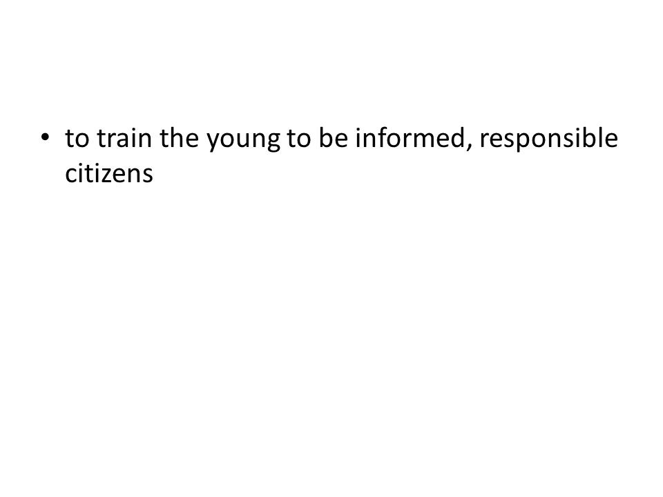 to train the young to be informed, responsible citizens