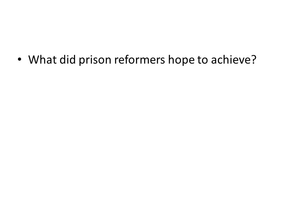 What did prison reformers hope to achieve?