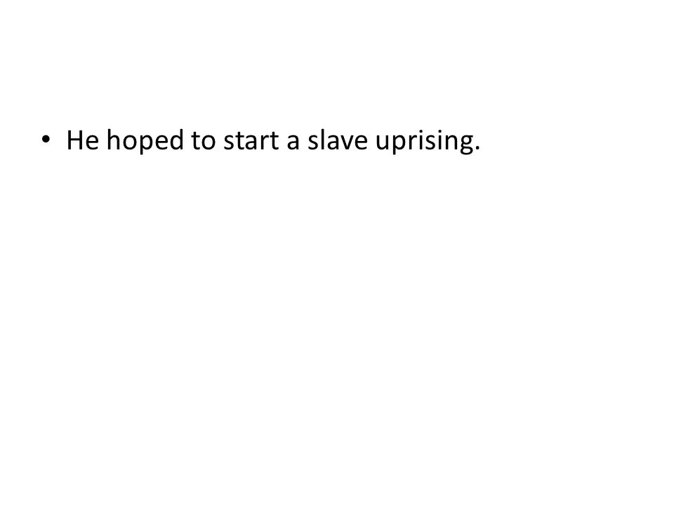 He hoped to start a slave uprising.