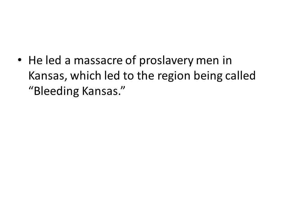 "He led a massacre of proslavery men in Kansas, which led to the region being called ""Bleeding Kansas."""