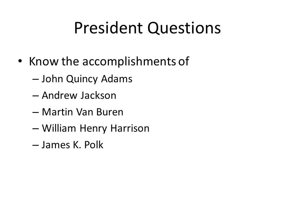 President Questions Know the accomplishments of – John Quincy Adams – Andrew Jackson – Martin Van Buren – William Henry Harrison – James K. Polk