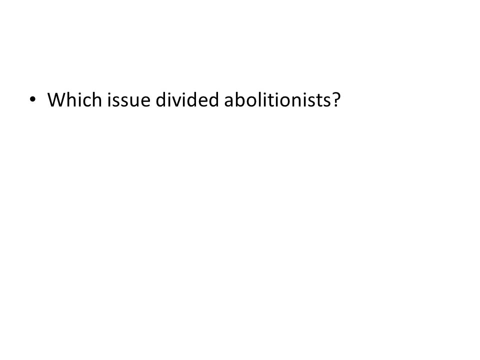 Which issue divided abolitionists?