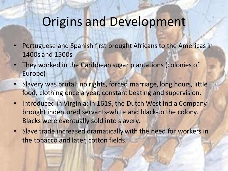 Origins and Development Portuguese and Spanish first brought Africans to the Americas in 1400s and 1500s They worked in the Caribbean sugar plantation