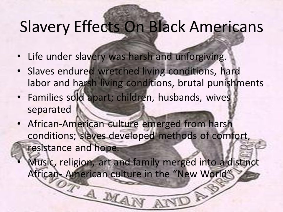 Slavery Effects On Black Americans Life under slavery was harsh and unforgiving.