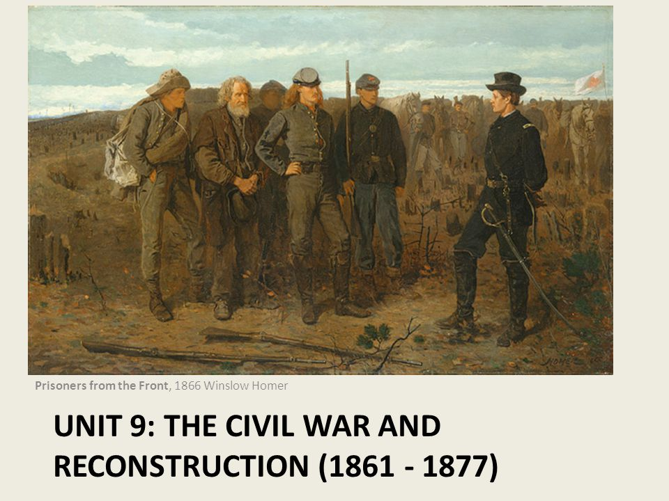 UNIT 9: THE CIVIL WAR AND RECONSTRUCTION (1861 - 1877) Prisoners from the Front, 1866 Winslow Homer