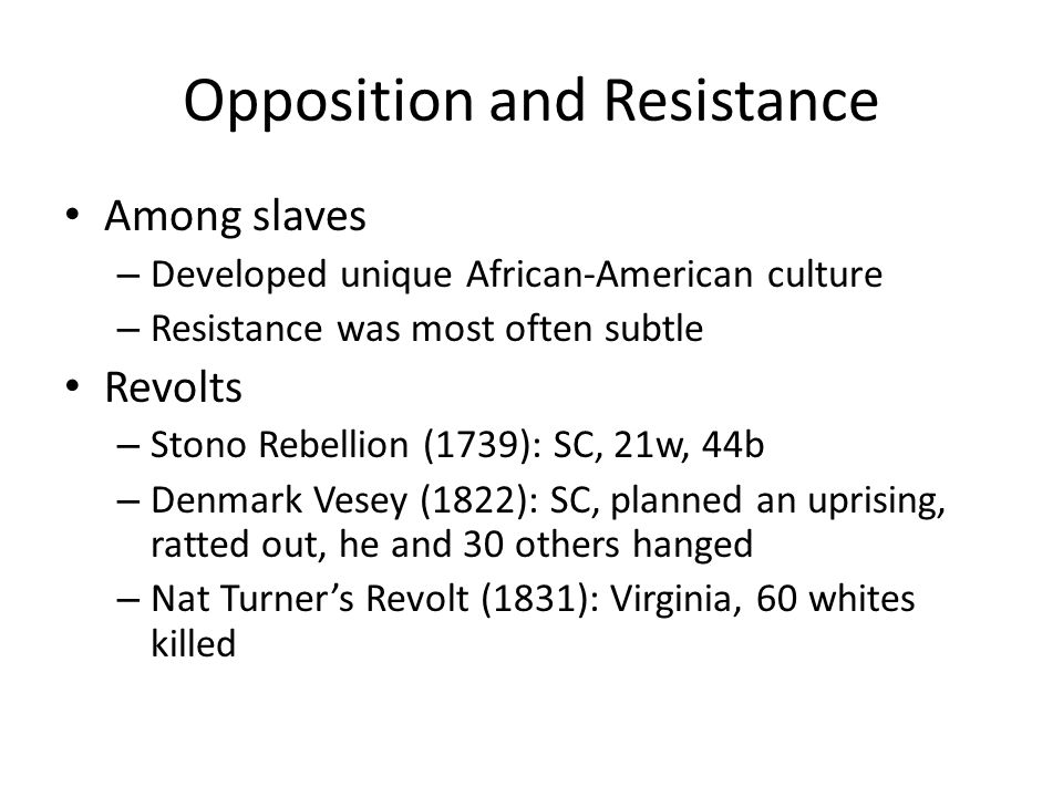 Opposition and Resistance Among slaves – Developed unique African-American culture – Resistance was most often subtle Revolts – Stono Rebellion (1739): SC, 21w, 44b – Denmark Vesey (1822): SC, planned an uprising, ratted out, he and 30 others hanged – Nat Turner's Revolt (1831): Virginia, 60 whites killed