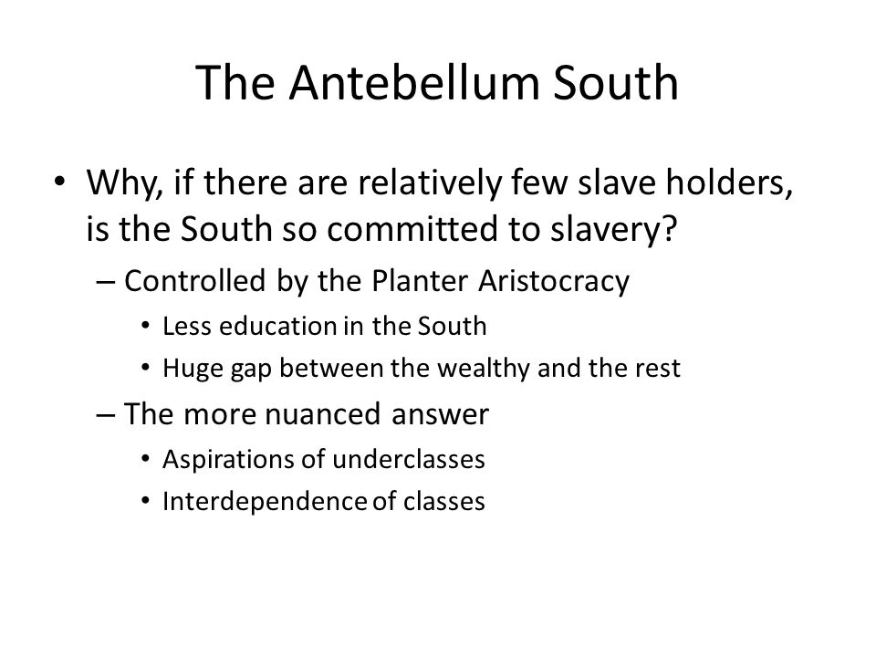 The Antebellum South Why, if there are relatively few slave holders, is the South so committed to slavery.
