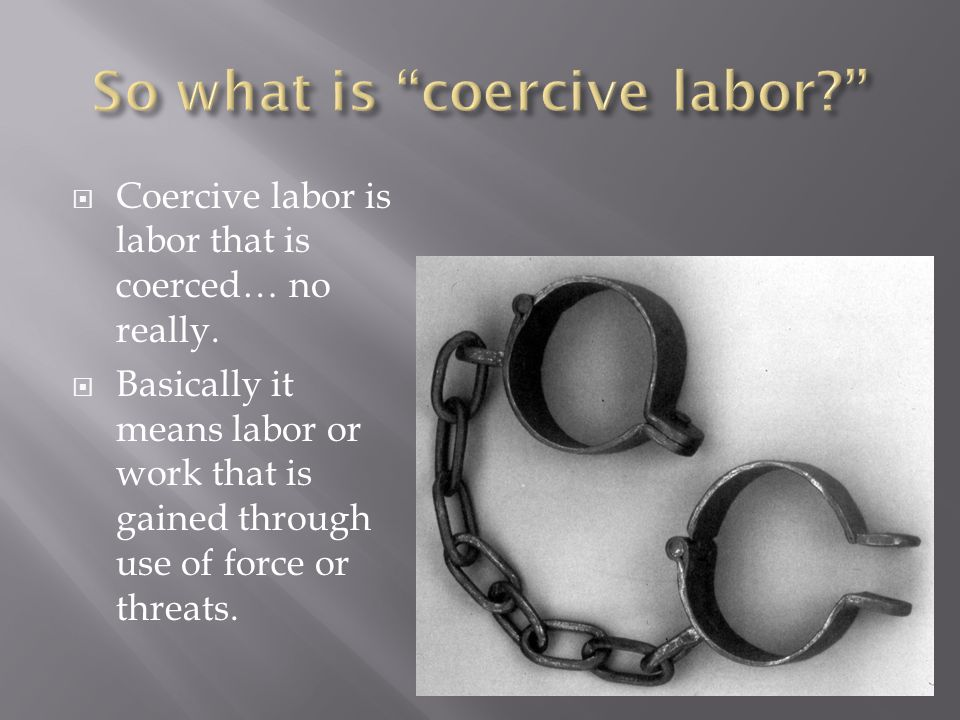 Coercive labor is labor that is coerced… no really.