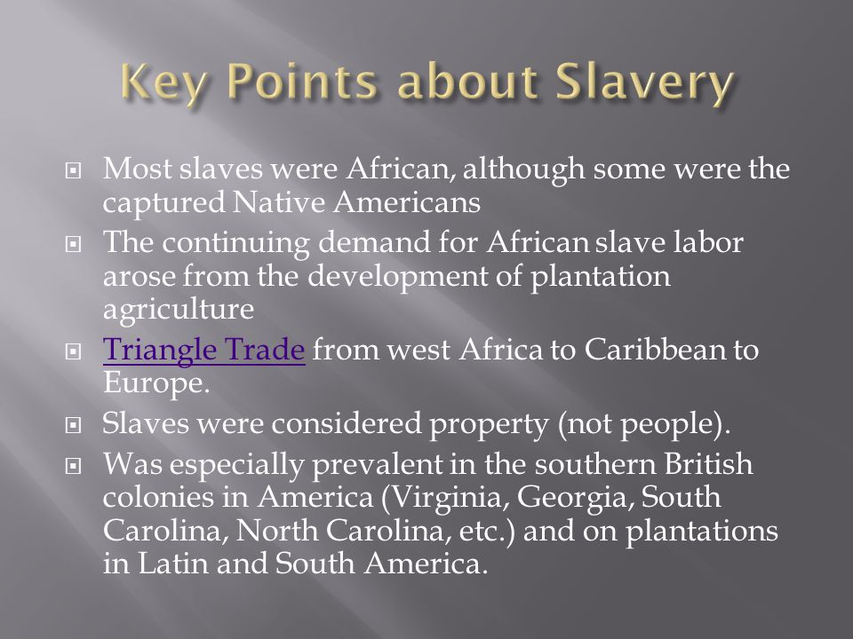  Most slaves were African, although some were the captured Native Americans  The continuing demand for African slave labor arose from the development of plantation agriculture  Triangle Trade from west Africa to Caribbean to Europe.