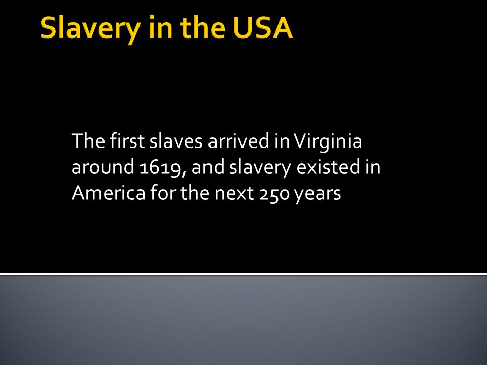 The first slaves arrived in Virginia around 1619, and slavery existed in America for the next 250 years